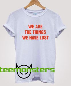 We Are The Things T-shirt