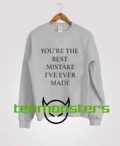 You re The Best Mistake Ive Ever Made Sweatshirt