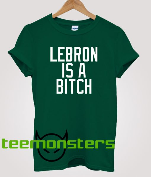 Lebron Is A Bitch T-shirt