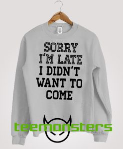 Sorry I'm Late I Didnt Want To Come 2 Sweatshirt