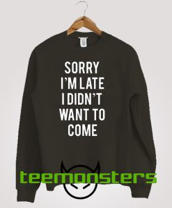 Sorry I'm Late I Didnt Want To Come Sweatshirt