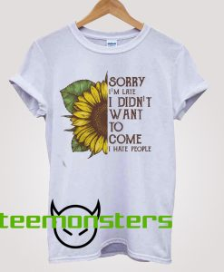 Sunflower Sorry I'm Late I Didnt Want To Come T-shirt