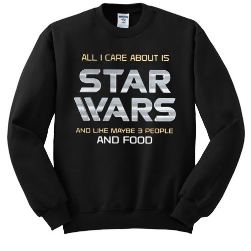 All I care about is Star Wars and like maybe 3 people and food sweatshirt AD