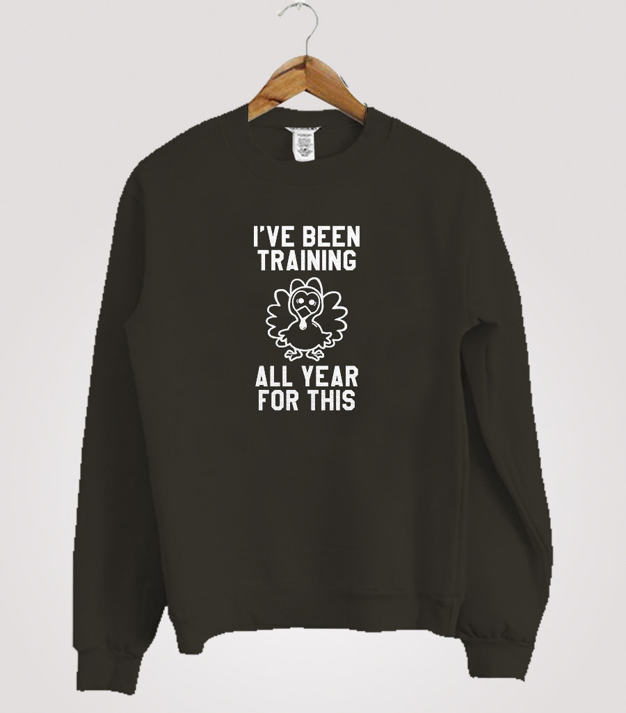 I've Been Training All Year For This Funny Thanksgiving Sweatshirt