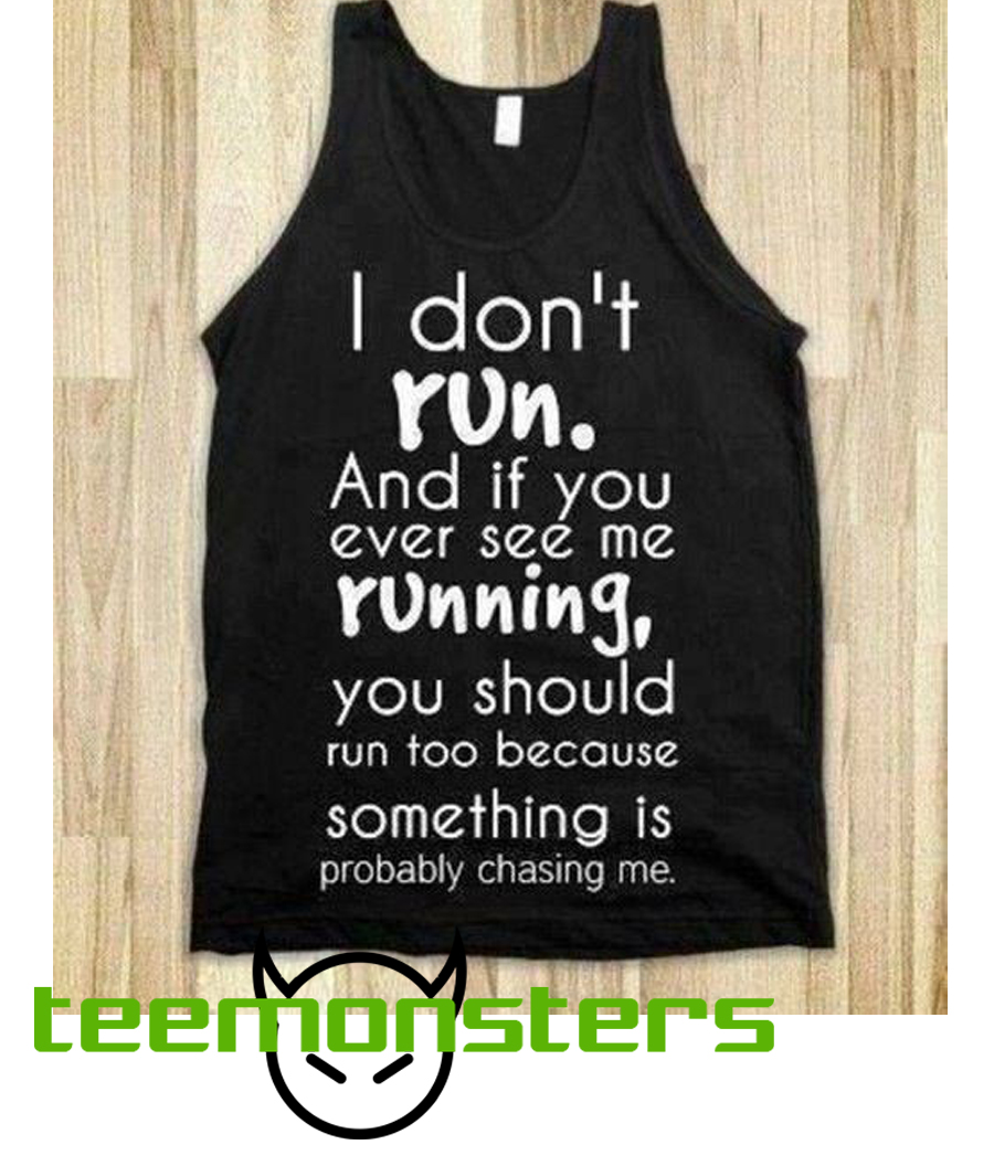 I Don't Run. And If You Ever See Me Running You Should Run Too Because Something Is Probably Chasing Me