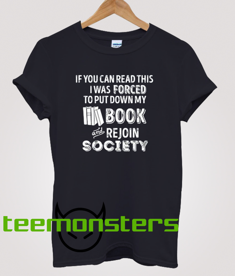 If You Can Read This Shirt I Was Forced To Put My Book Down And Re-Enter Society – Funny Book T-shirt