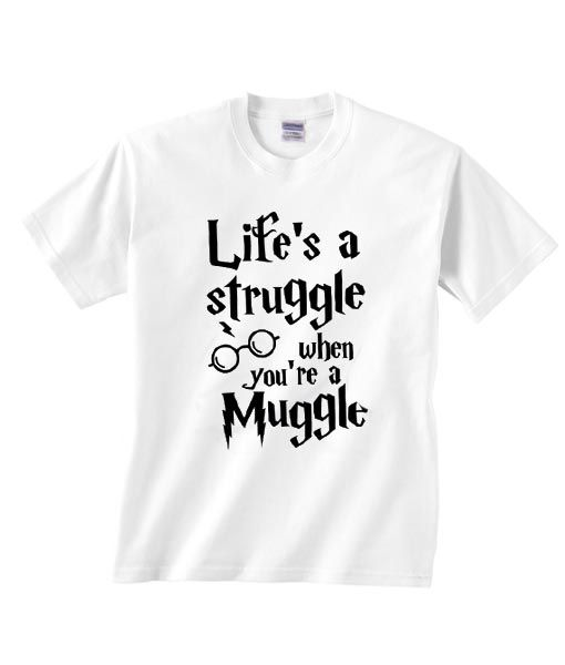 Life's a Struggle When You're a Muggle T-shirt RE23